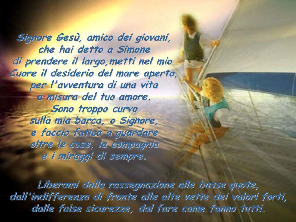 Signore Gesù, amico dei giovani, che hai detto a Simone di prendere il largo,metti nel mio Cuore il desiderio del mare aperto, per l'avventura di una