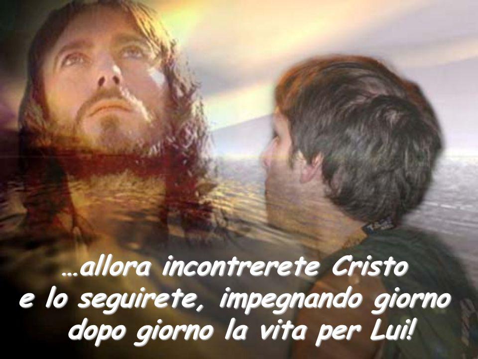 …allora incontrerete Cristo e lo seguirete, seguirete, impegnando giorno dopo giorno la vita per Lui!