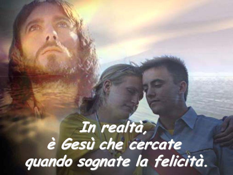 In realtà, è Gesù che cercate quando sognate la felicità.