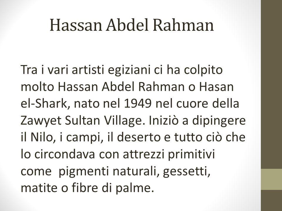 Hassan Abdel Rahman Tra i vari artisti egiziani ci ha colpito molto Hassan Abdel Rahman o Hasan el-Shark, nato nel 1949 nel cuore della Zawyet Sultan