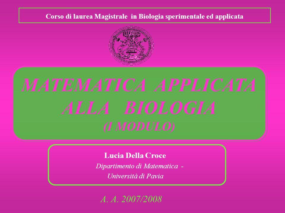 Corso di laurea Magistrale in Biologia sperimentale ed applicata A. A. 2007/2008 Lucia Della Croce Dipartimento di Matematica - Università di Pavia MA
