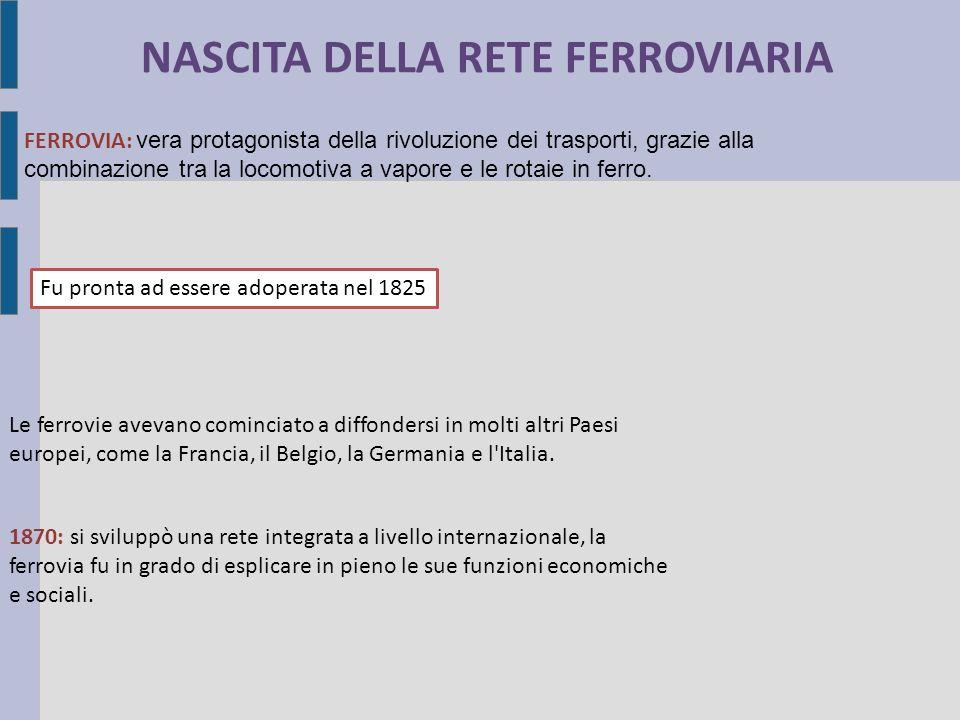 NASCITA DELLA RETE FERROVIARIA FERROVIA: vera protagonista della rivoluzione dei trasporti, grazie alla combinazione tra la locomotiva a vapore e le rotaie in ferro.