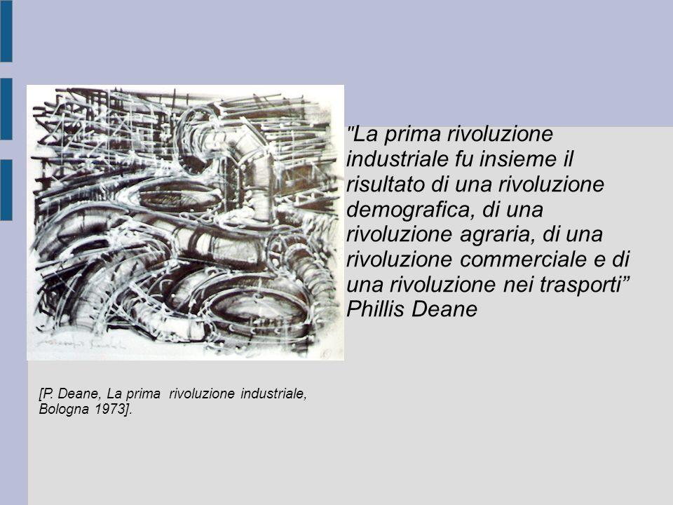 La prima rivoluzione industriale fu insieme il risultato di una rivoluzione demografica, di una rivoluzione agraria, di una rivoluzione commerciale e di una rivoluzione nei trasporti Phillis Deane [P.