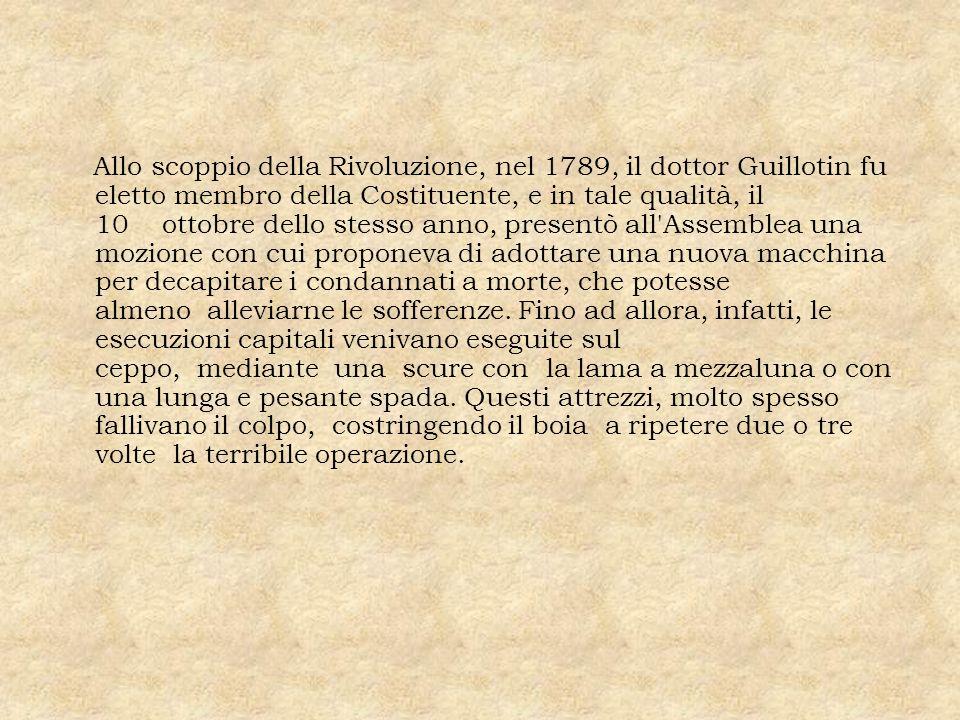 Allo scoppio della Rivoluzione, nel 1789, il dottor Guillotin fu eletto membro della Costituente, e in tale qualità, il 10 ottobre dello stesso anno,