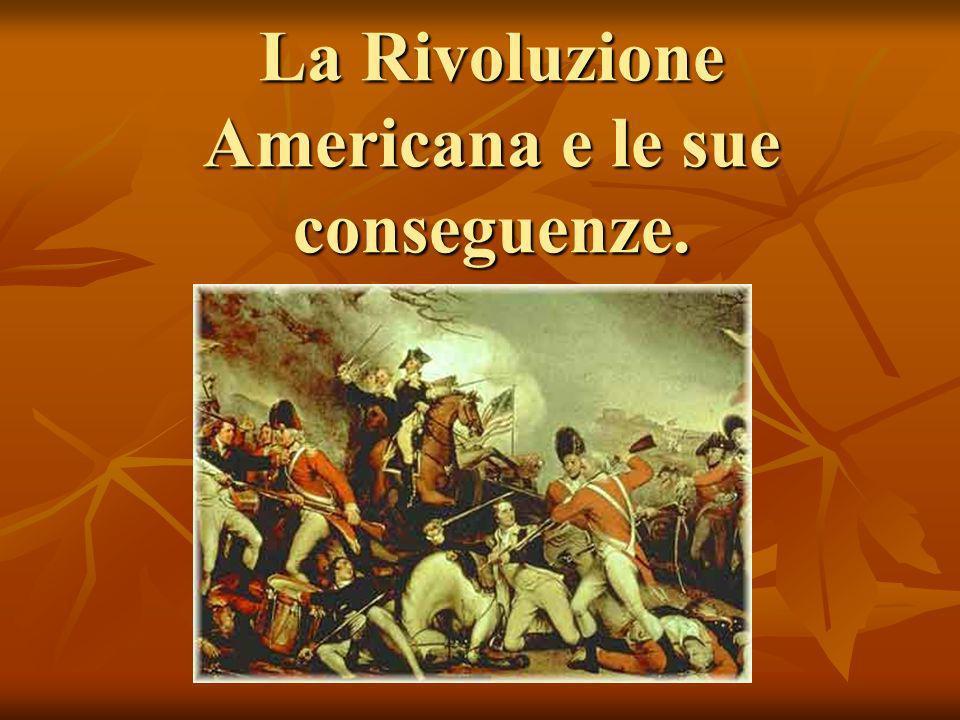 La Rivoluzione Americana e le sue conseguenze.