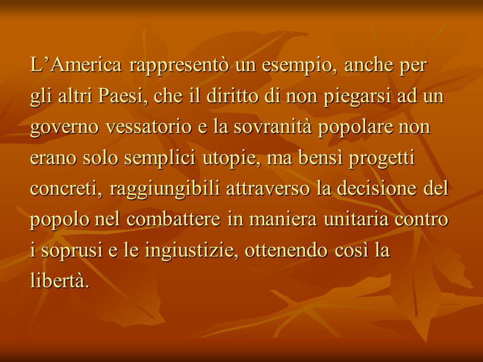 LAmerica rappresentò un esempio, anche per gli altri Paesi, che il diritto di non piegarsi ad un governo vessatorio e la sovranità popolare non erano