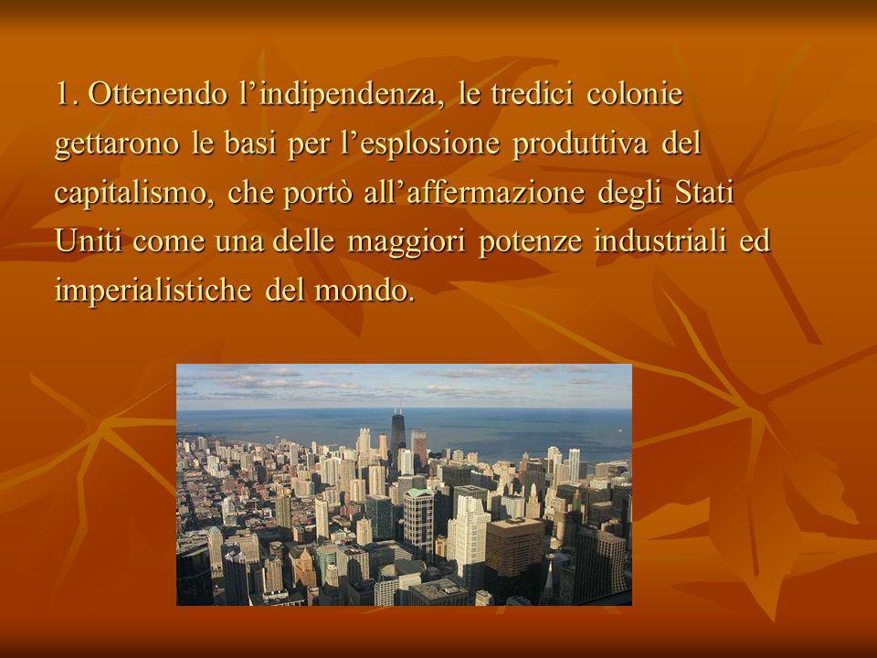1. Ottenendo lindipendenza, le tredici colonie gettarono le basi per lesplosione produttiva del capitalismo, che portò allaffermazione degli Stati Uni