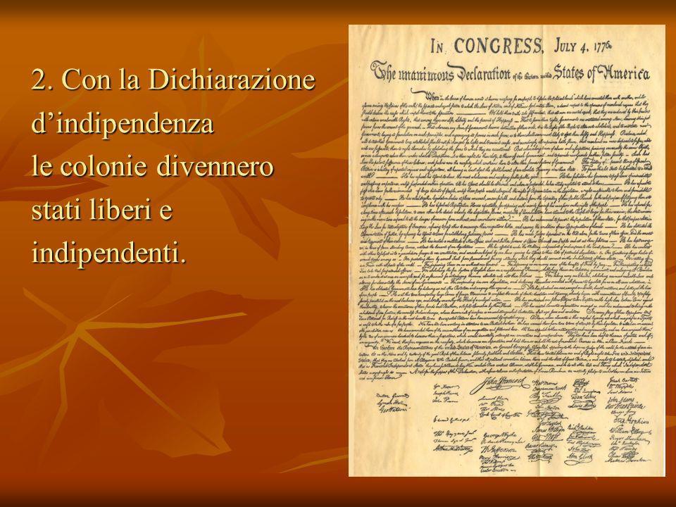 2. Con la Dichiarazione dindipendenza le colonie divennero stati liberi e indipendenti.