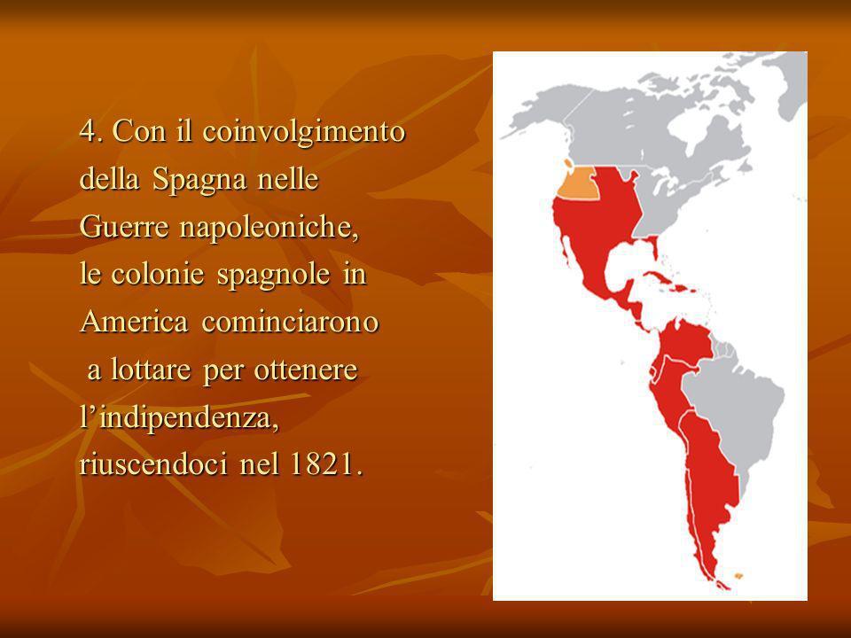 4. Con il coinvolgimento della Spagna nelle Guerre napoleoniche, le colonie spagnole in America cominciarono a lottare per ottenere a lottare per otte