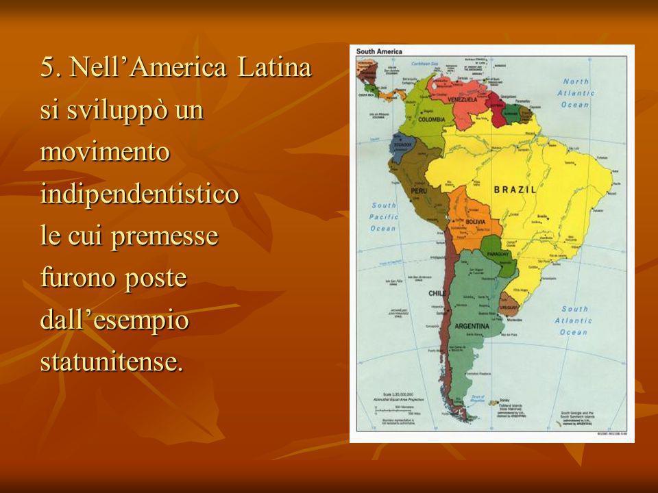 5. NellAmerica Latina si sviluppò un movimentoindipendentistico le cui premesse furono poste dallesempiostatunitense.