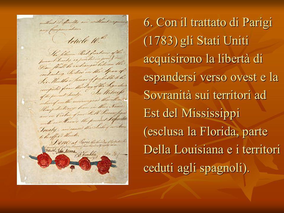 6. Con il trattato di Parigi (1783) gli Stati Uniti acquisirono la libertà di espandersi verso ovest e la Sovranità sui territori ad Est del Mississip