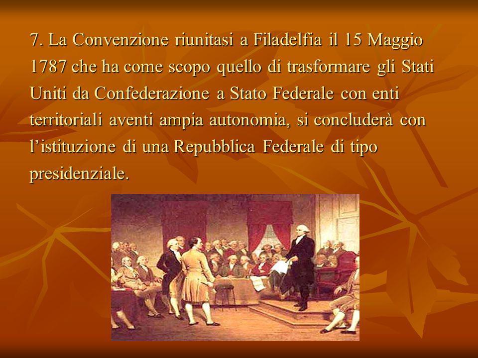 7. La Convenzione riunitasi a Filadelfia il 15 Maggio 1787 che ha come scopo quello di trasformare gli Stati Uniti da Confederazione a Stato Federale