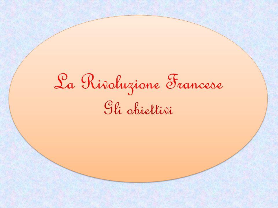 La Rivoluzione Francese Gli obiettivi La Rivoluzione Francese Gli obiettivi