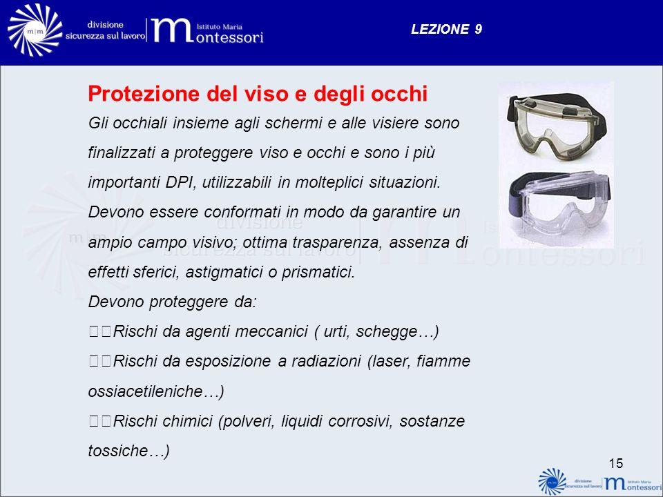 LEZIONE 9 Protezione del viso e degli occhi Gli occhiali insieme agli schermi e alle visiere sono finalizzati a proteggere viso e occhi e sono i più importanti DPI, utilizzabili in molteplici situazioni.