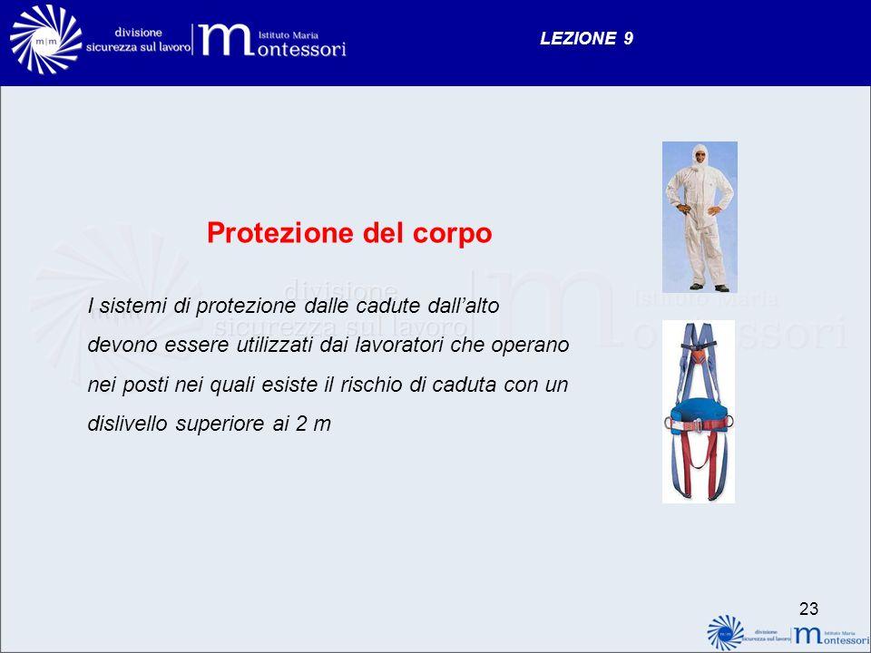 LEZIONE 9 Protezione del corpo I sistemi di protezione dalle cadute dallalto devono essere utilizzati dai lavoratori che operano nei posti nei quali esiste il rischio di caduta con un dislivello superiore ai 2 m 23