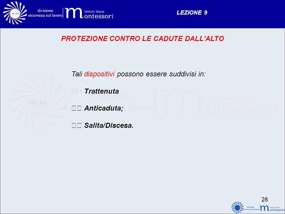 LEZIONE 9 26 PROTEZIONE CONTRO LE CADUTE DALL ALTO Tali dispositivi possono essere suddivisi in: Trattenuta Anticaduta; Salita/Discesa.