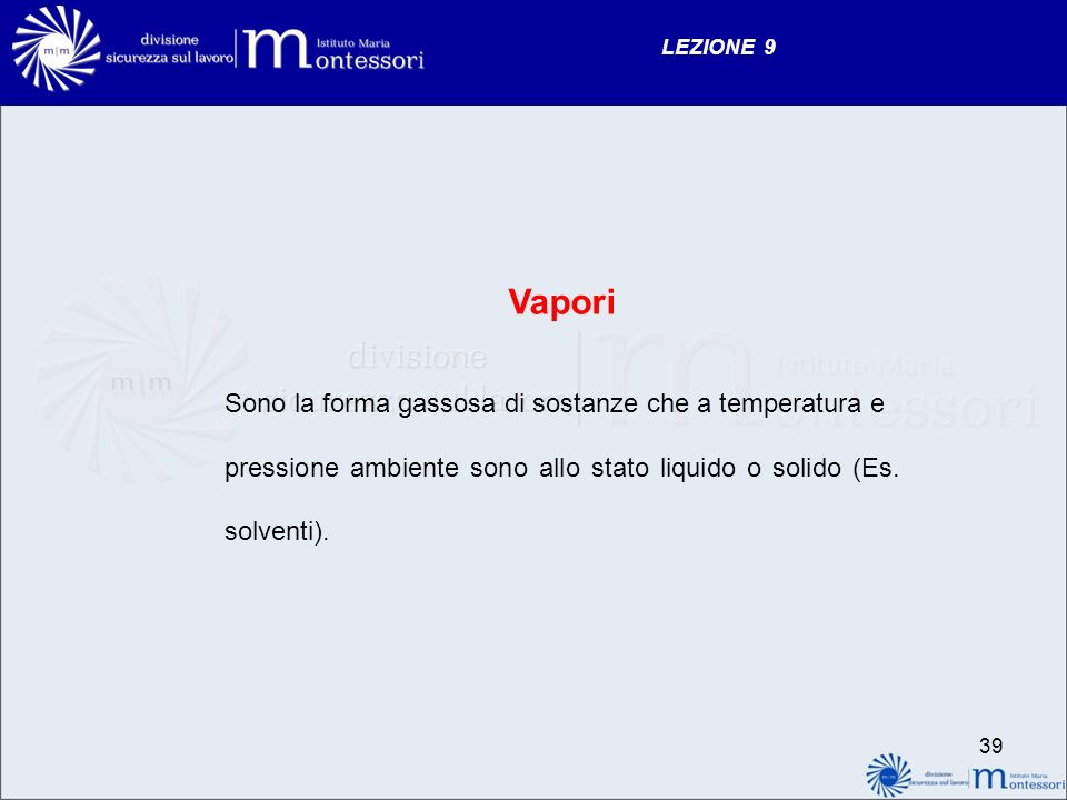 LEZIONE 9 Vapori Sono la forma gassosa di sostanze che a temperatura e pressione ambiente sono allo stato liquido o solido (Es. solventi). 39
