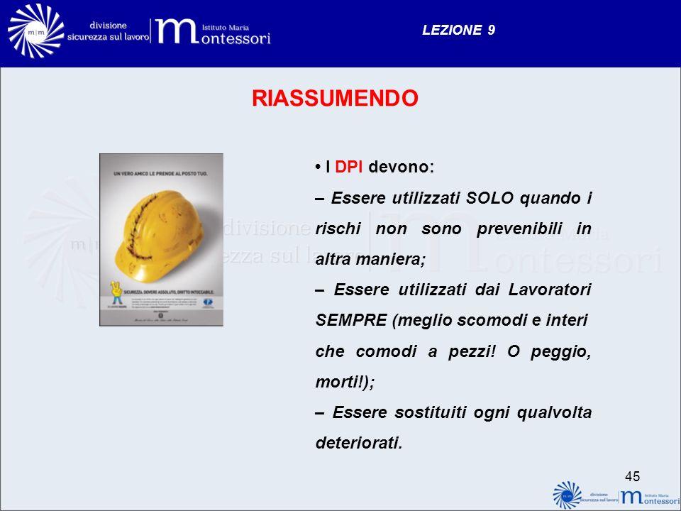 LEZIONE 9 RIASSUMENDO I DPI devono: – Essere utilizzati SOLO quando i rischi non sono prevenibili in altra maniera; – Essere utilizzati dai Lavoratori