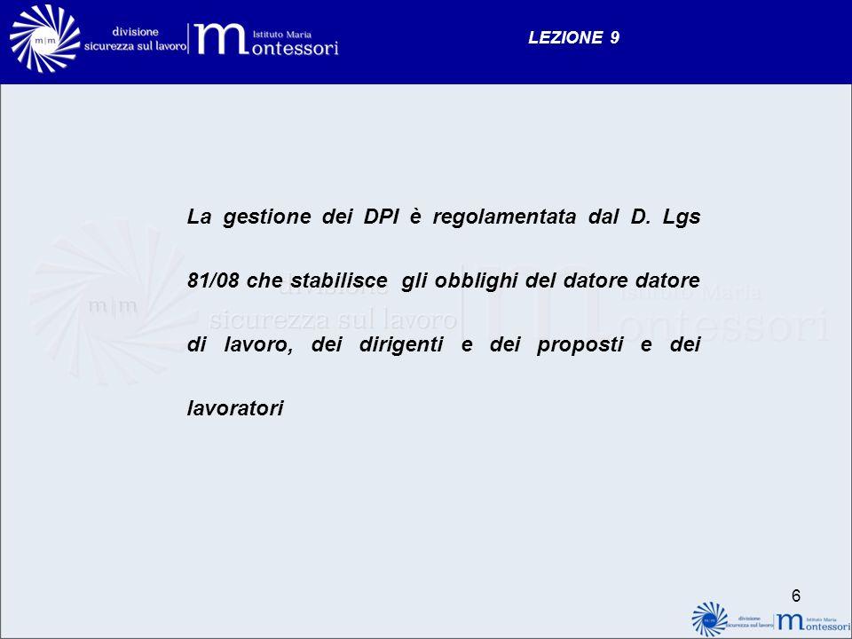 LEZIONE 9 La gestione dei DPI è regolamentata dal D. Lgs 81/08 che stabilisce gli obblighi del datore datore di lavoro, dei dirigenti e dei proposti e