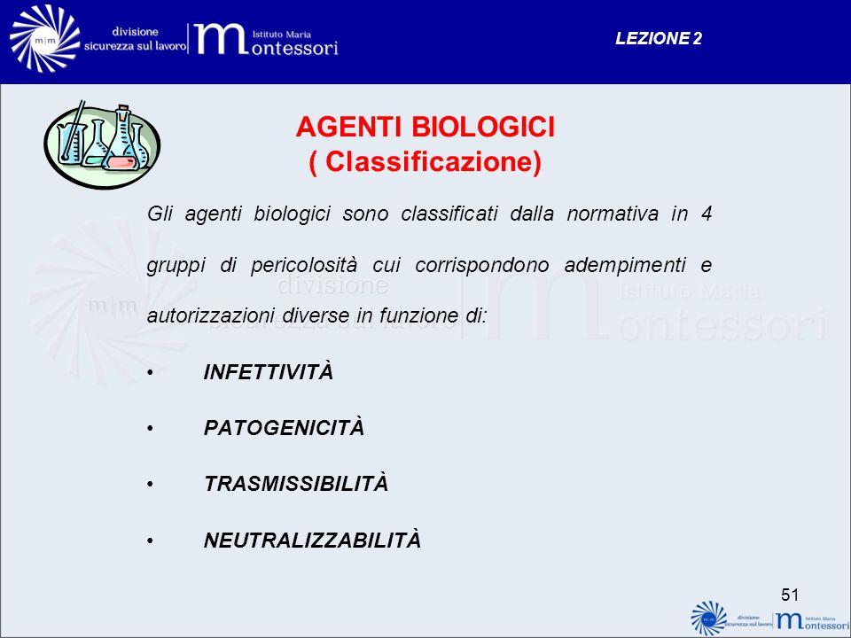 AGENTI BIOLOGICI ( Classificazione) Gli agenti biologici sono classificati dalla normativa in 4 gruppi di pericolosità cui corrispondono adempimenti e autorizzazioni diverse in funzione di: INFETTIVITÀ PATOGENICITÀ TRASMISSIBILITÀ NEUTRALIZZABILITÀ LEZIONE 2 51