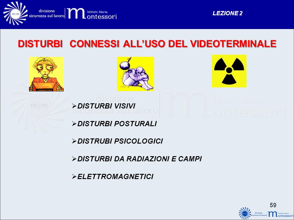 DISTURBI CONNESSI ALLUSO DEL VIDEOTERMINALE DISTURBI VISIVI DISTURBI POSTURALI DISTRUBI PSICOLOGICI DISTURBI DA RADIAZIONI E CAMPI ELETTROMAGNETICI LEZIONE 2 59