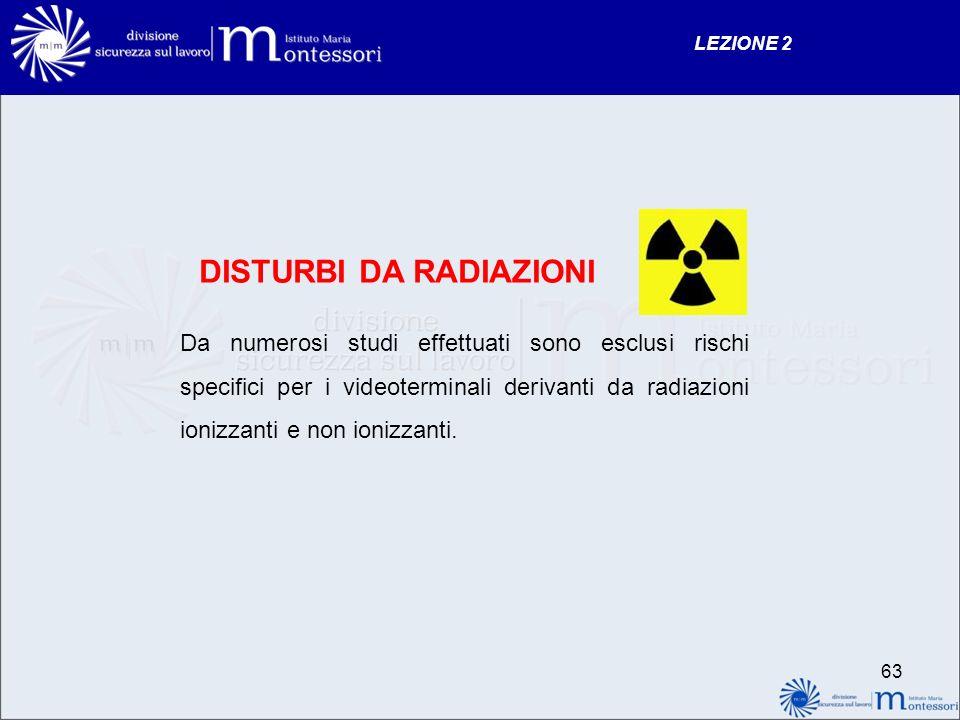 DISTURBI DA RADIAZIONI Da numerosi studi effettuati sono esclusi rischi specifici per i videoterminali derivanti da radiazioni ionizzanti e non ionizzanti.
