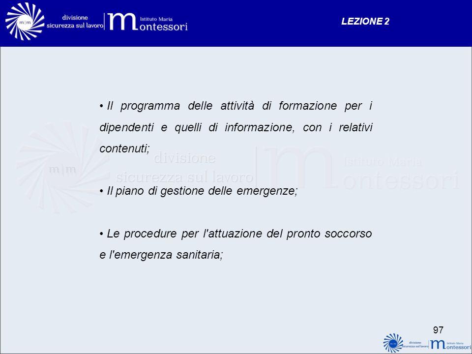 Il programma delle attività di formazione per i dipendenti e quelli di informazione, con i relativi contenuti; Il piano di gestione delle emergenze; Le procedure per l attuazione del pronto soccorso e l emergenza sanitaria; LEZIONE 2 97