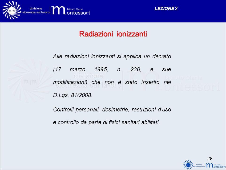 Radiazioni ionizzanti Alle radiazioni ionizzanti si applica un decreto (17 marzo 1995, n. 230, e sue modificazioni) che non è stato inserito nel D.Lgs
