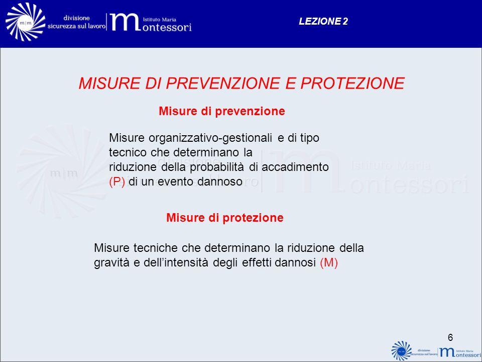 LEZIONE 2 MISURE DI PREVENZIONE E PROTEZIONE Misure di prevenzione Misure organizzativo-gestionali e di tipo tecnico che determinano la riduzione dell