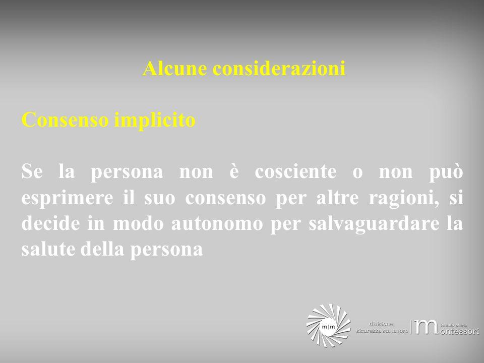 Alcune considerazioni Consenso implicito Se la persona non è cosciente o non può esprimere il suo consenso per altre ragioni, si decide in modo autonomo per salvaguardare la salute della persona