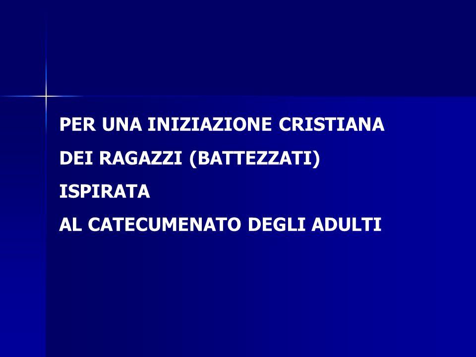 PER UNA INIZIAZIONE CRISTIANA DEI RAGAZZI (BATTEZZATI) ISPIRATA AL CATECUMENATO DEGLI ADULTI