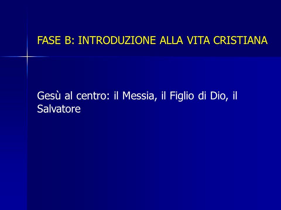 FASE B: INTRODUZIONE ALLA VITA CRISTIANA Gesù al centro: il Messia, il Figlio di Dio, il Salvatore