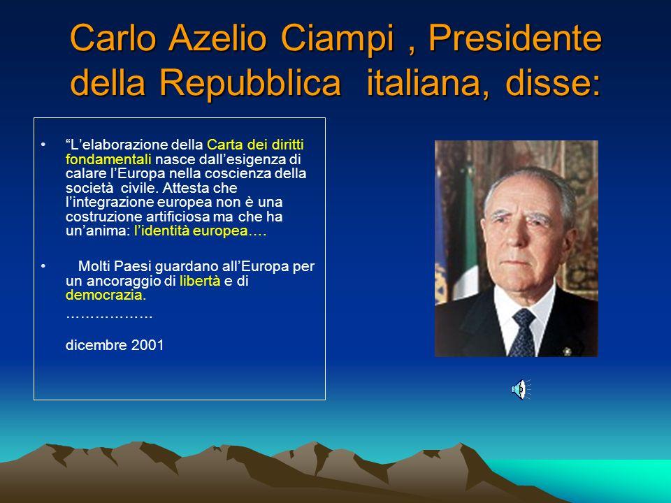 Carlo Azelio Ciampi, Presidente della Repubblica italiana, disse: Lelaborazione della Carta dei diritti fondamentali nasce dallesigenza di calare lEuropa nella coscienza della società civile.