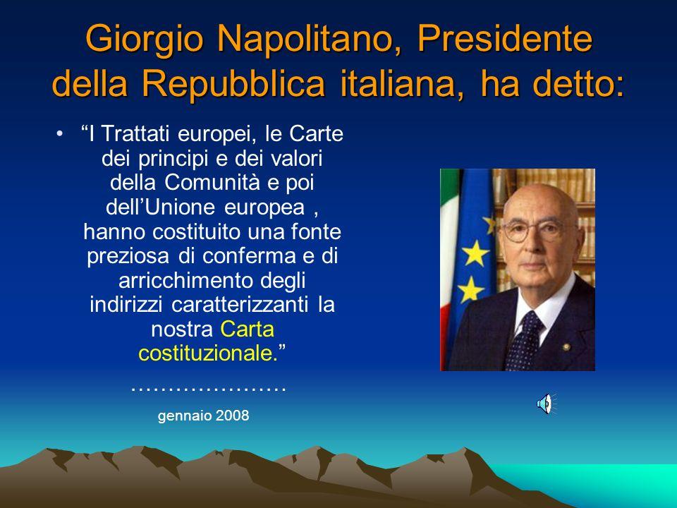 Giorgio Napolitano, Presidente della Repubblica italiana, ha detto: I Trattati europei, le Carte dei principi e dei valori della Comunità e poi dellUnione europea, hanno costituito una fonte preziosa di conferma e di arricchimento degli indirizzi caratterizzanti la nostra Carta costituzionale.