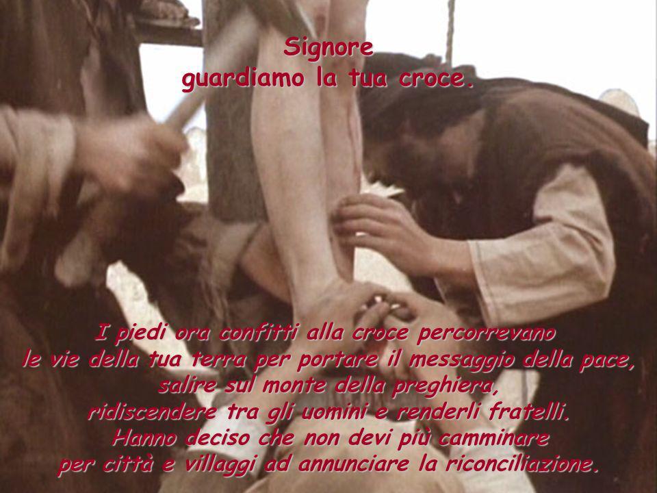 Signore guardiamo la tua croce. I piedi ora confitti alla croce percorrevano le vie della tua terra per portare il messaggio della pace, salire sul mo