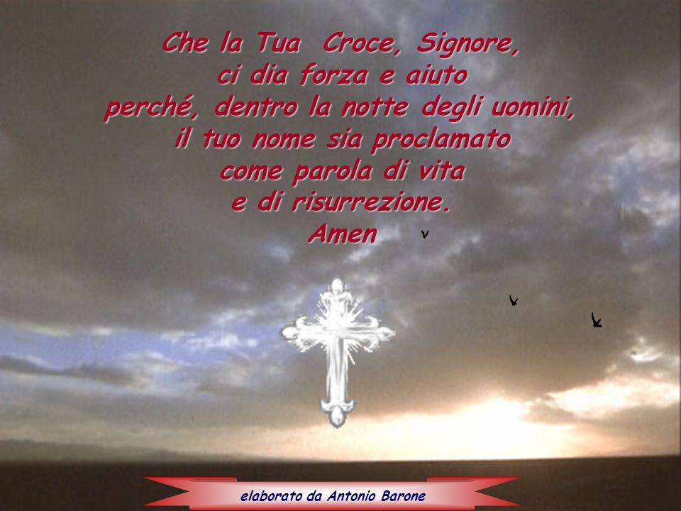 Che la Tua Croce, Signore, ci dia forza e aiuto perché, dentro la notte degli uomini, il tuo nome sia proclamato come parola di vita e di risurrezione.