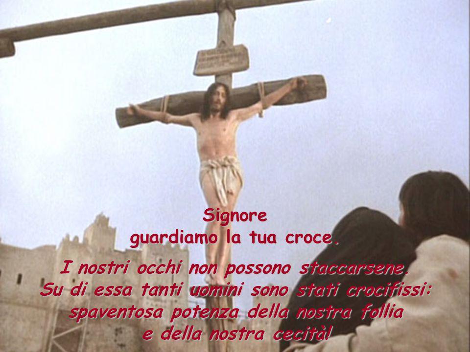 Signore guardiamo la tua croce. I nostri occhi non possono staccarsene. Su di essa tanti uomini sono stati crocifissi: spaventosa potenza della nostra