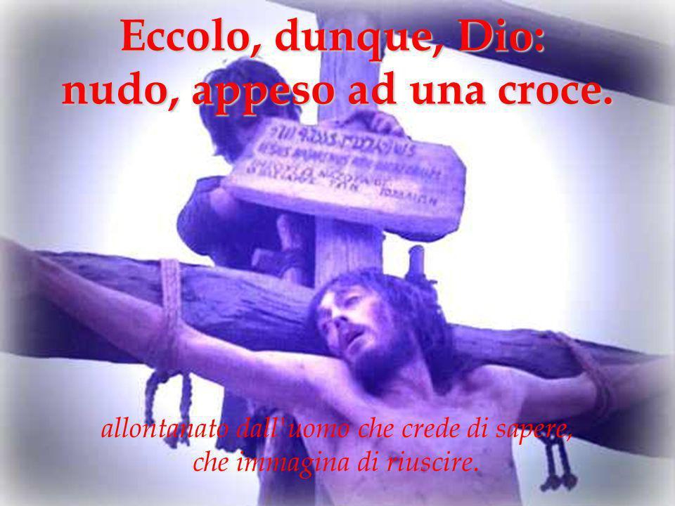 Eccolo, dunque, Dio: nudo, appeso ad una croce. allontanato dall'uomo che crede di sapere, che immagina di riuscire.