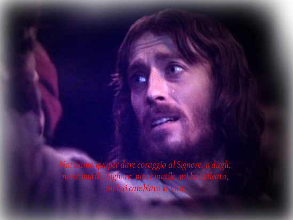 Noi siamo qui per dare coraggio al Signore, a dirgli: non è inutile, Signore, non è inutile, mi hai salvato, mi hai cambiato la vita.