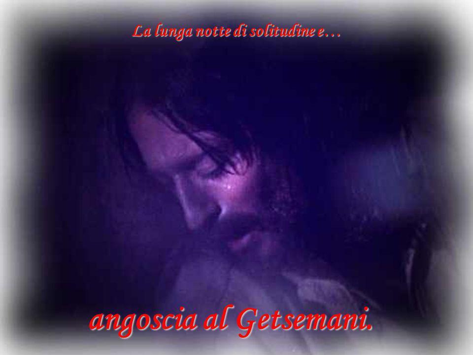 La lunga notte di solitudine e… angoscia al Getsemani.