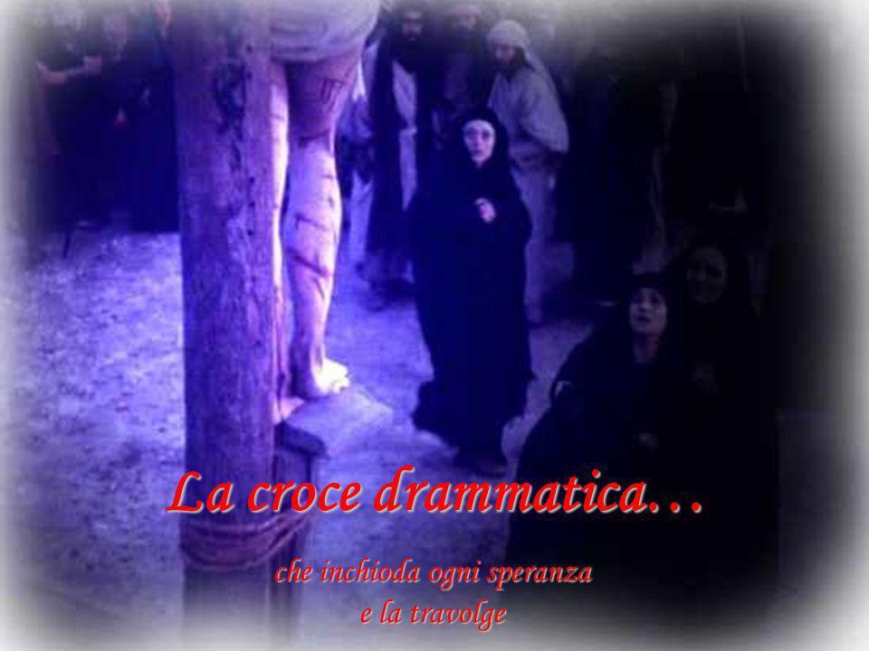 La croce drammatica… che inchioda ogni speranza e la travolge