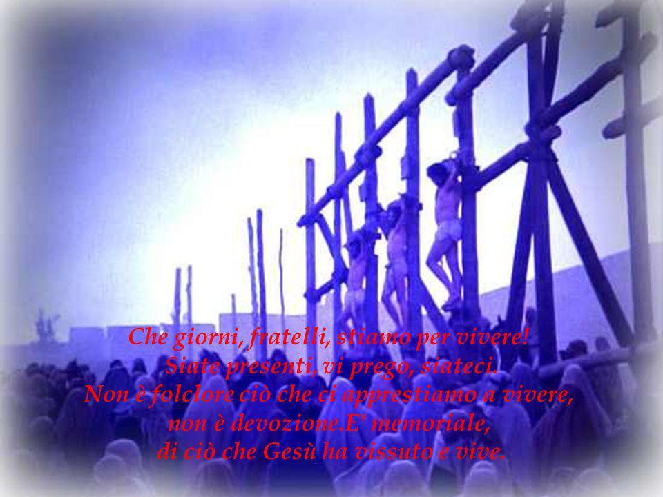 Che giorni, fratelli, stiamo per vivere! Siate presenti, vi prego, siateci. Non è folclore ciò che ci apprestiamo a vivere, non è devozione.E' memoria