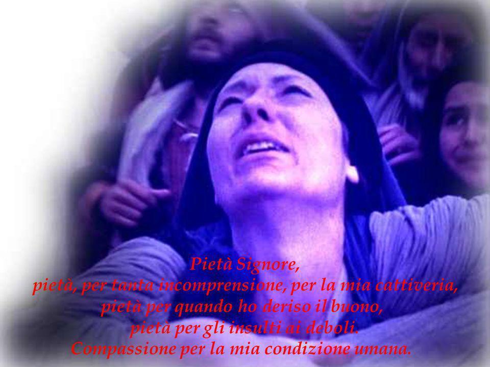 Pietà Signore, pietà, per tanta incomprensione, per la mia cattiveria, pietà per quando ho deriso il buono, pietà per gli insulti ai deboli. Compassio