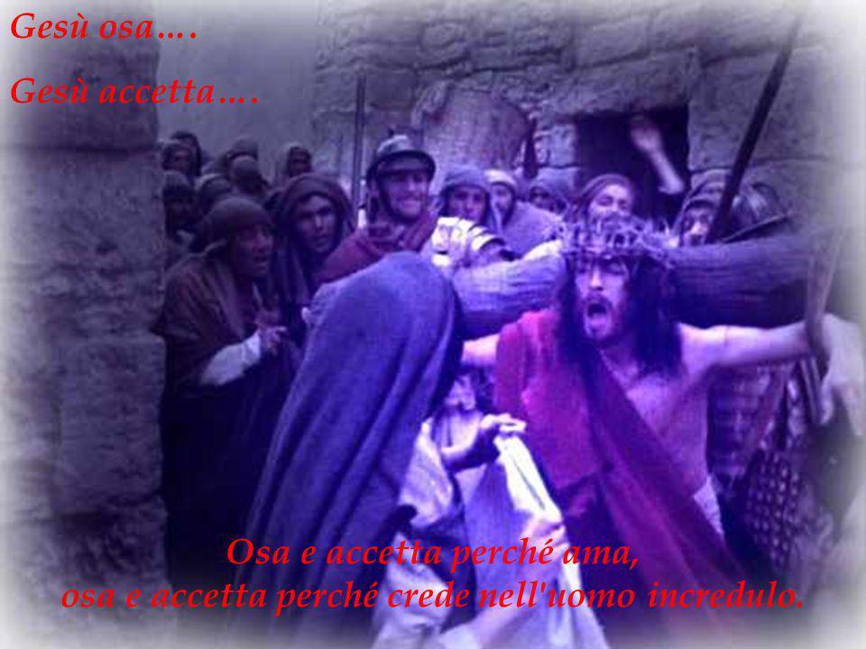 Osa e accetta perché ama, osa e accetta perché crede nell'uomo incredulo. Gesù osa…. Gesù accetta….