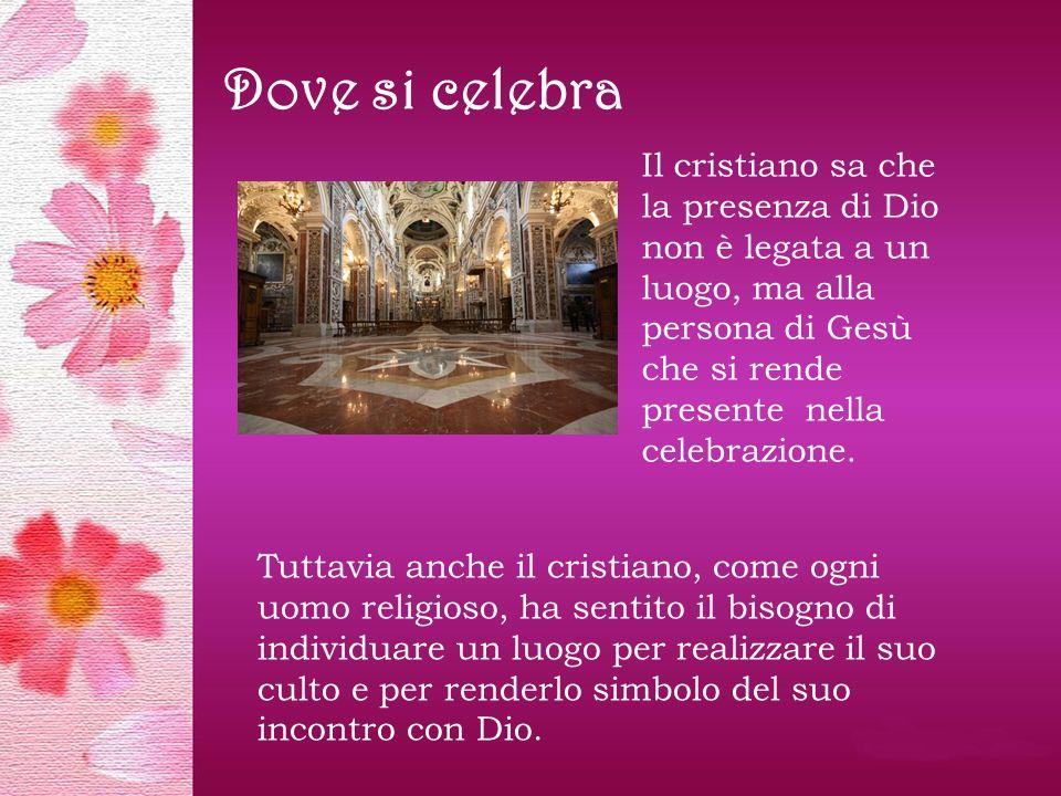Dove si celebra Il cristiano sa che la presenza di Dio non è legata a un luogo, ma alla persona di Gesù che si rende presente nella celebrazione.