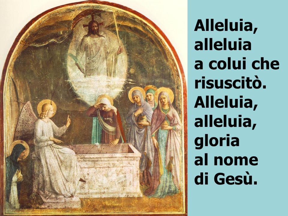 Alleluia, alleluia a colui che risuscitò. Alleluia, alleluia, gloria al nome di Gesù.