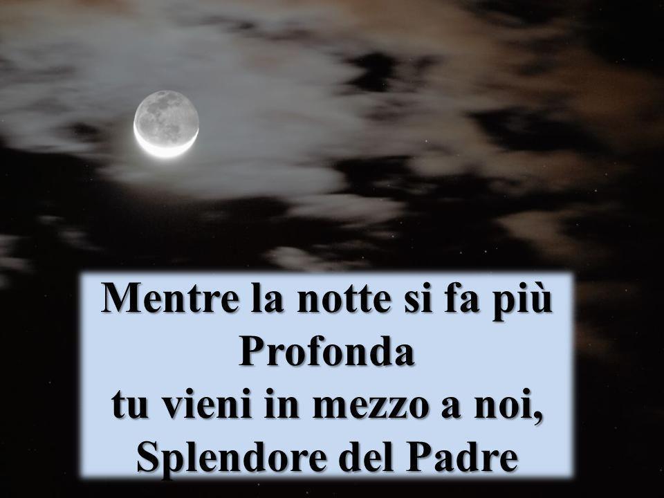 Mentre la notte si fa più Profonda tu vieni in mezzo a noi, Splendore del Padre