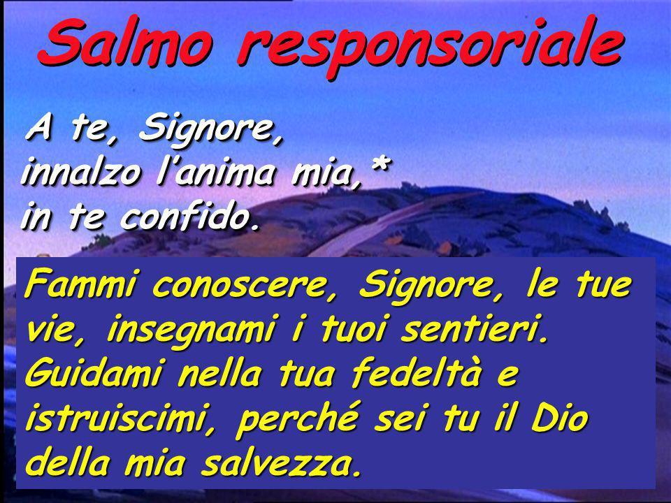 Salmo responsoriale A te, Signore, innalzo lanima mia,* in te confido.