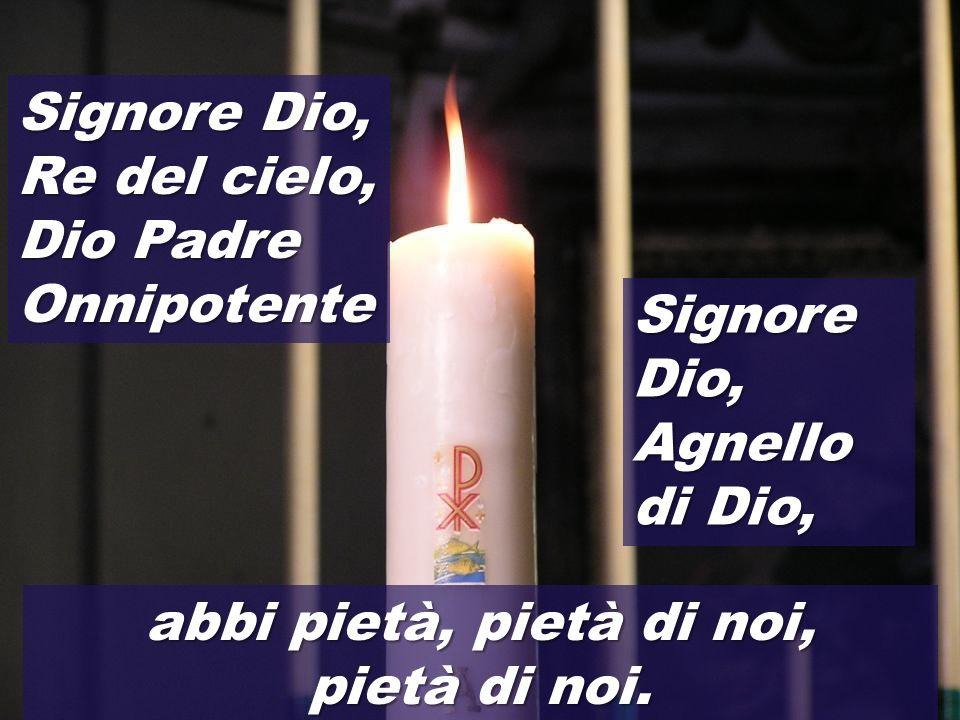 Signore Dio, Re del cielo, Dio Padre Onnipotente Signore Dio, Agnello di Dio, abbi pietà, pietà di noi, pietà di noi.