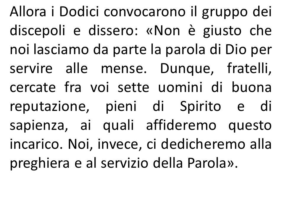 Allora i Dodici convocarono il gruppo dei discepoli e dissero: «Non è giusto che noi lasciamo da parte la parola di Dio per servire alle mense.